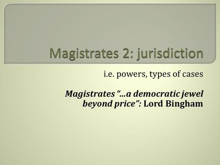 "I.e. powers, types of cases Magistrates ""…a democratic jewel beyond price"": Lord Bingham."