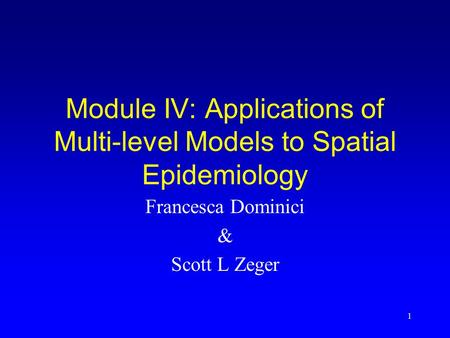1 Module IV: Applications of Multi-level Models to Spatial Epidemiology Francesca Dominici & Scott L Zeger.