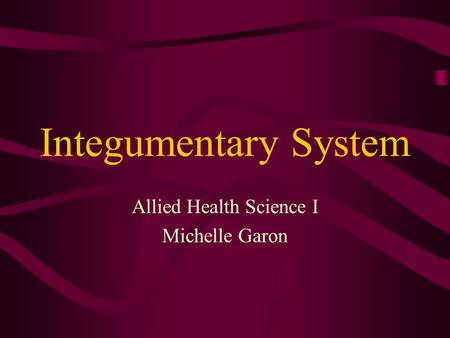 Integumentary System Allied Health Science I Michelle Garon.