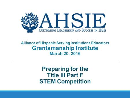 Preparing for the Title III Part F STEM Competition Alliance of Hispanic Serving Institutions Educators Grantsmanship Institute March 20, 2016.