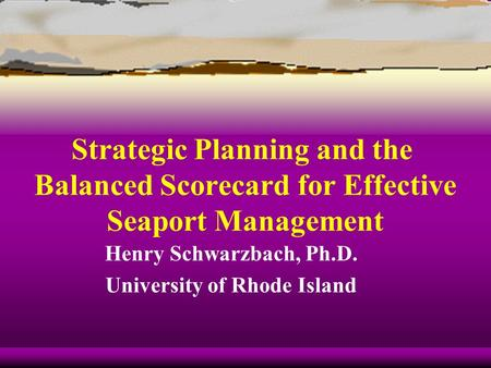 Strategic Planning and the Balanced Scorecard for Effective Seaport Management Henry Schwarzbach, Ph.D. University of Rhode Island.