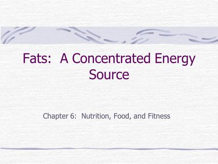 Fats: A Concentrated Energy Source Chapter 6: Nutrition, Food, and Fitness.