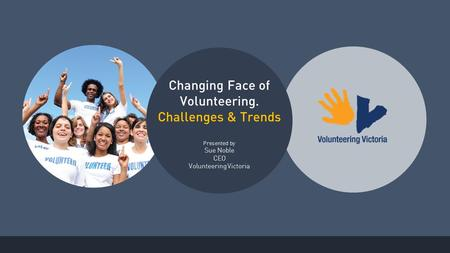 Changing Face of Volunteering. Challenges & Trends Presented by Sue Noble CEO Volunteering Victoria.