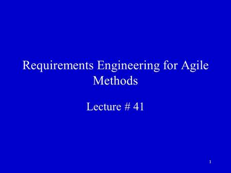 1 Requirements Engineering for Agile Methods Lecture # 41.