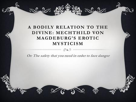 A BODILY RELATION TO THE DIVINE: MECHTHILD VON MAGDEBURG'S EROTIC MYSTICISM Or: The safety that you need in order to face danger.