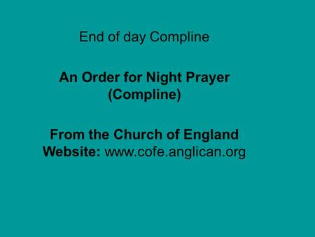 End of day Compline An Order for Night Prayer (Compline) From the Church of England Website: www.cofe.anglican.org Blank b4 Compline.