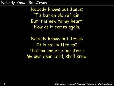 Nobody Knows But Jesus 1-4 Nobody knows but Jesus; 'Tis but an old refrain, But it is new to my heart, Now as it comes again. Nobody knows but Jesus: It.