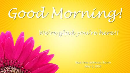 Good Morning! Rose Free Lutheran Church May 1, 2016 We're glad you're here!!