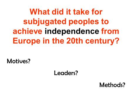 What did it take for subjugated peoples to achieve independence from Europe in the 20th century? Motives? Leaders? Methods?
