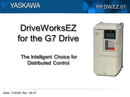 DriveWorksEZ for the G7 Drive The Intelligent Choice for Distributed Control PP.DWEZ.01 Date: 7/30/06, Rev: 06-07.