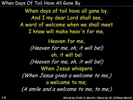 When Days Of Toil Have All Gone By 1-6 When days of toil have all gone by, And I my dear Lord shall see, A word of welcome when we shall meet I know will.