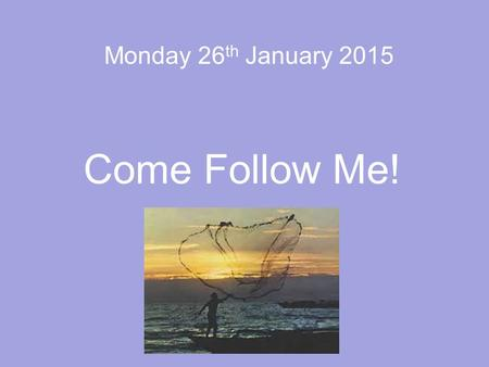 Monday 26 th January 2015 Come Follow Me!. Mark 1: 14-20.