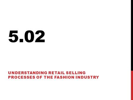5.02 UNDERSTANDING RETAIL SELLING PROCESSES OF THE FASHION INDUSTRY.
