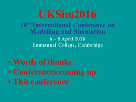 UKSim2016 18 th International Conference on Modelling and Simulation 6 – 8 April 2016 Emmanuel College, Cambridge Words of thanks Conferences coming up.