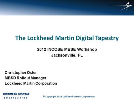 1 The Lockheed Martin Digital Tapestry 2012 INCOSE MBSE Workshop Jacksonville, FL Christopher Oster MBSD Rollout Manager Lockheed Martin Corporation ©