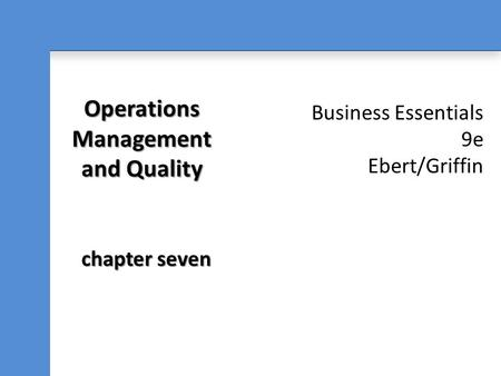 Business Essentials 9e Ebert/Griffin Operations Management and Quality chapter seven.