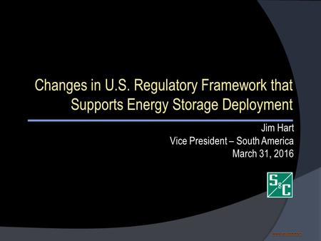 Www.sandc.com www.sandc.comwww.sandc.com Changes in U.S. Regulatory Framework that Supports Energy Storage Deployment Jim Hart Vice President – South America.