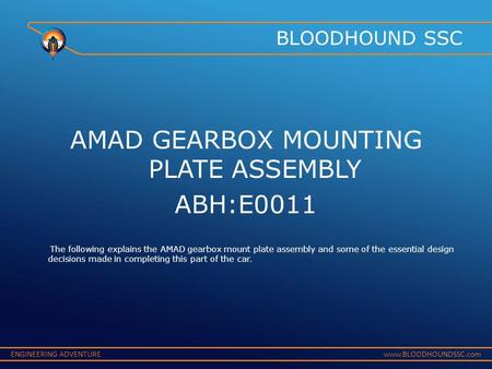 ENGINEERING ADVENTUREwww.BLOODHOUNDSSC.com BLOODHOUND SSC AMAD GEARBOX MOUNTING PLATE ASSEMBLY ABH:E0011 The following explains the AMAD gearbox mount.