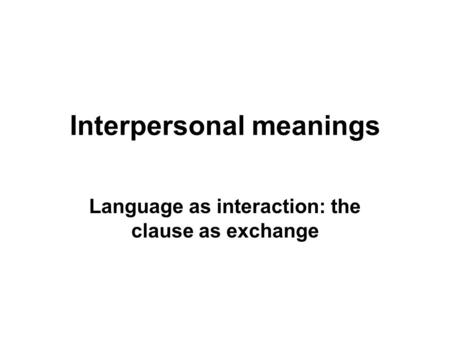 Interpersonal meanings Language as interaction: the clause as exchange.