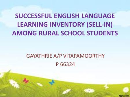 SUCCESSFUL ENGLISH LANGUAGE LEARNING INVENTORY (SELL-IN) AMONG RURAL SCHOOL STUDENTS GAYATHRIE A/P VITAPAMOORTHY P 66324.