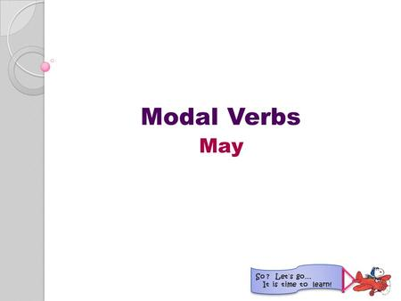 Modal Verbs May So ? Let´s go… It is time to learn!
