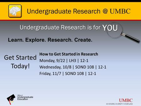 Undergraduate UMBC Undergraduate Research is for YOU Get Started Today! How to Get Started in Research Monday, 9/22 | LH3 | 12-1 Wednesday,