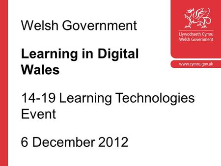 Corporate slide master With guidelines for corporate presentations Welsh Government Learning in Digital Wales 14-19 Learning Technologies Event 6 December.