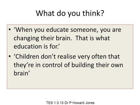 What do you think? 'When you educate someone, you are changing their brain. That is what education is for.' 'Children don't realise very often that they're.
