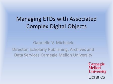 Managing ETDs with Associated Complex Digital Objects Gabrielle V. Michalek Director, Scholarly Publishing, Archives and Data Services Carnegie Mellon.