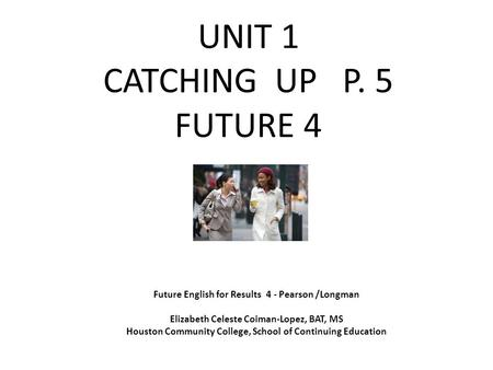 UNIT 1 CATCHING UP P. 5 FUTURE 4 Future English for Results 4 - Pearson /Longman Elizabeth Celeste Coiman-Lopez, BAT, MS Houston Community College, School.