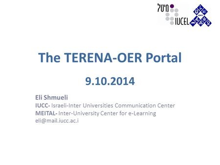 The TERENA-OER Portal 9.10.2014 Eli Shmueli IUCC- Israeli-Inter Universities Communication Center MEITAL- Inter-University Center for e-Learning