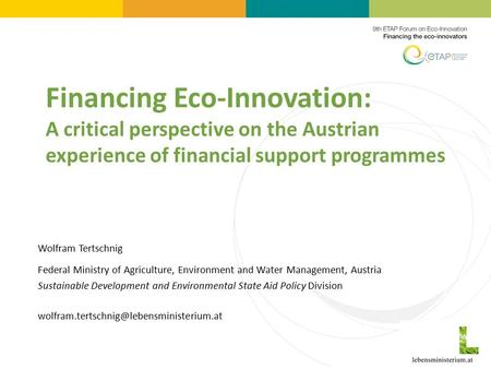 Financing Eco-Innovation: A critical perspective on the Austrian experience of financial support programmes Wolfram Tertschnig Federal Ministry of Agriculture,