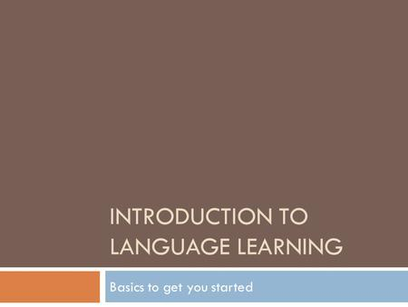 INTRODUCTION TO LANGUAGE LEARNING Basics to get you started.