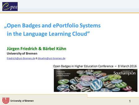 "1 University of Bremen ""Open Badges and ePortfolio Systems in the Language Learning Cloud"" Jürgen Friedrich & Bärbel Kühn University of Bremen"