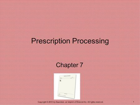 1 Copyright © 2013 by Saunders, an imprint of Elsevier Inc. All rights reserved. Chapter 7 Prescription Processing.
