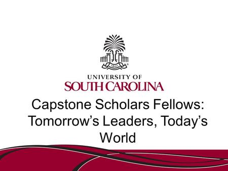 Capstone Scholars Fellows: Tomorrow's Leaders, Today's World.