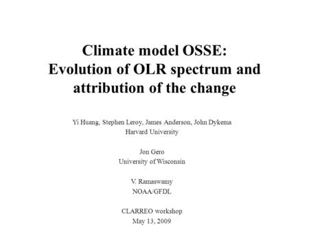 Climate model OSSE: Evolution of OLR spectrum and attribution of the change Yi Huang, Stephen Leroy, James Anderson, John Dykema Harvard University Jon.