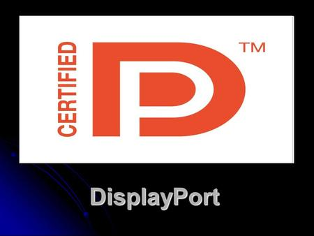 DisplayPort. What is DisplayPort? It's a new digital display standard. It started hitting the market in 2008. It's a new digital display standard. It.