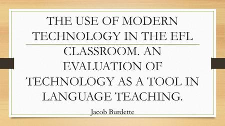THE USE OF MODERN TECHNOLOGY IN THE EFL CLASSROOM. AN EVALUATION OF TECHNOLOGY AS A TOOL IN LANGUAGE TEACHING. Jacob Burdette.