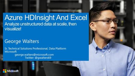 Azure HDInsight And Excel Analyze unstructured data at scale, then visualize! George Walters Sr. Technical Solutions Professional, Data Platform Microsoft.