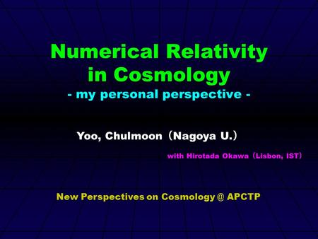Numerical Relativity in Cosmology - my personal perspective - Yoo, Chulmoon ( Nagoya U. ) with Hirotada Okawa ( Lisbon, IST ) New Perspectives on Cosmology.