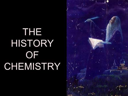 THE HISTORY OF CHEMISTRY 1. CHEMISTRY Chemistry is usually divided into 4 time periods –Pre-historic (ancient Greeks, Arabs, China –Dark Ages (Alchemy,