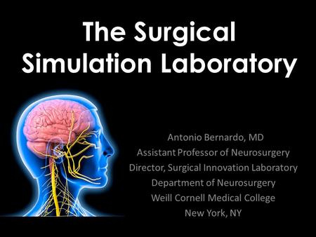 The Surgical Simulation Laboratory Antonio Bernardo, MD Assistant Professor of Neurosurgery Director, Surgical Innovation Laboratory Department of Neurosurgery.