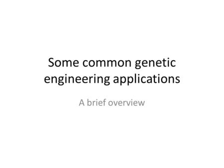 Some common genetic engineering applications A brief overview.