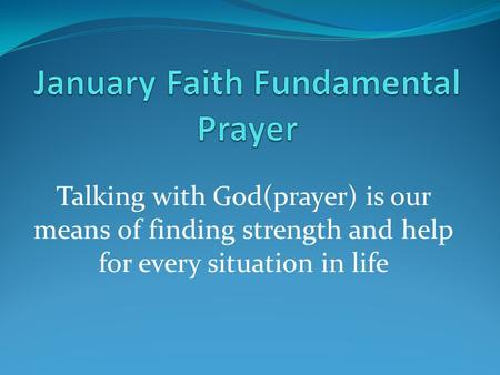 Talking with God(prayer) is our means of finding strength and help for every situation in life.