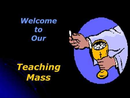 Welcome to Our Teaching Mass. We stand for the Gathering Hymn (Choose an appropriate hymn) The priest opens the Mass with the Sign of the Cross.