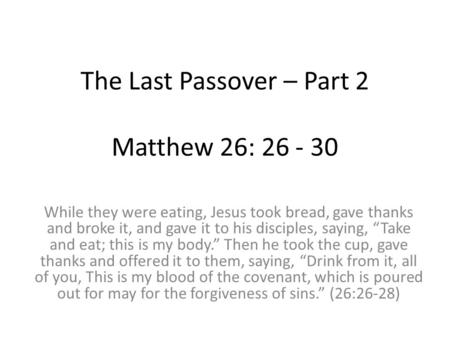 The Last Passover – Part 2 Matthew 26: 26 - 30 While they were eating, Jesus took bread, gave thanks and broke it, and gave it to his disciples, saying,