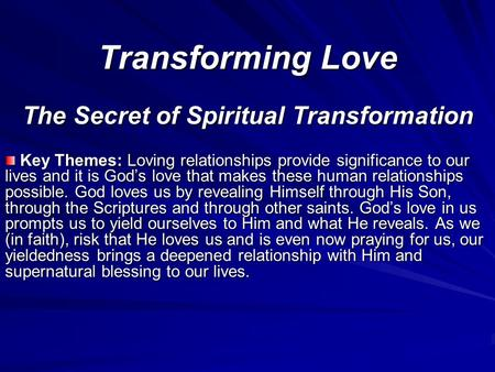 Transforming Love The Secret of Spiritual Transformation Key Themes: Loving relationships provide significance to our lives and it is God's love that makes.