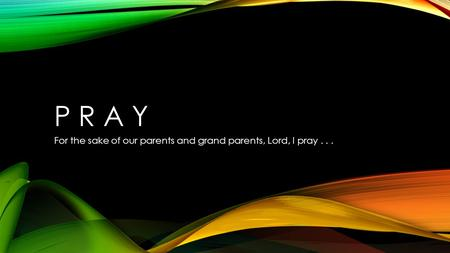 P R A Y For the sake of our parents and grand parents, Lord, I pray...