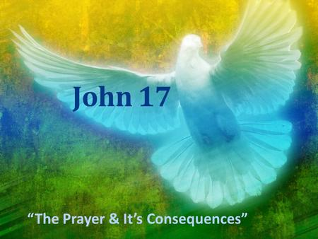 "John 17 ""The Prayer & It's Consequences"". John 16:32-33 ""Behold, the hour is coming, indeed it has come, when you will be scattered, each to his own home,"